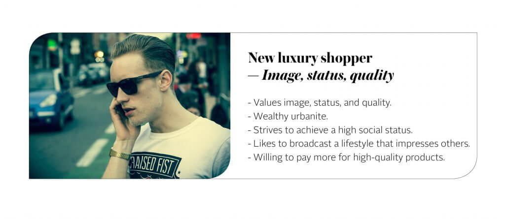 """The """"new luxury"""" type is a type of consumer that is younger, urban and that, while appreciating the quality and craftsmanship of the luxury items, sees them mainly as a status and image booster. For them, possessing a luxury item is a way to communicate their new-found success. They're looking for a possibility to reinforce the exclusivity and the premium nature of the luxury products, engaging in the hype around them. At the same time, they never forget that quality comes first."""